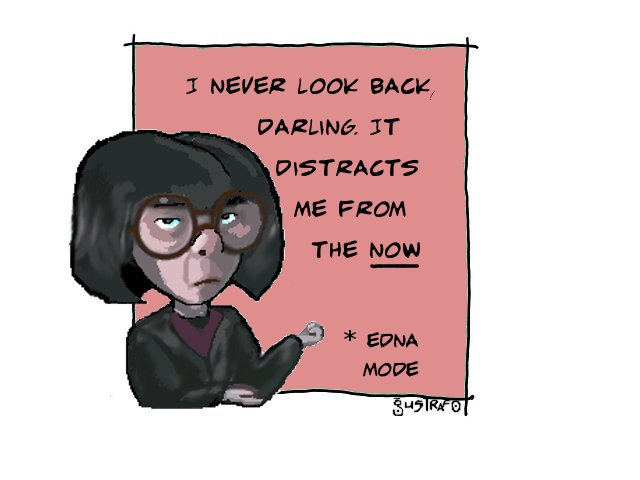 Edna Mode's claim: to never look back because it distracts you from the now,