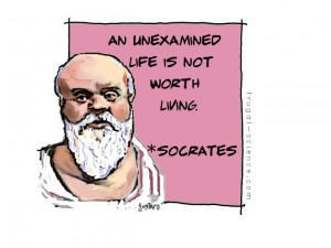 An unexamined life is not worth living.